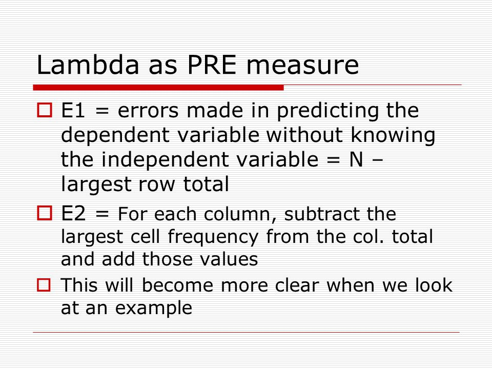Lambda as PRE measure E1 = errors made in predicting the dependent variable without knowing the independent variable = N – largest row total.