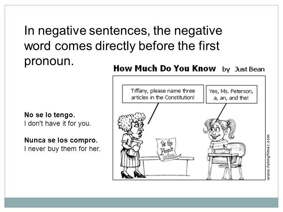 In negative sentences, the negative word comes directly before the first pronoun.