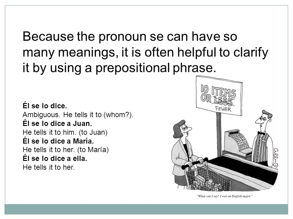 Because the pronoun se can have so many meanings, it is often helpful to clarify it by using a prepositional phrase.