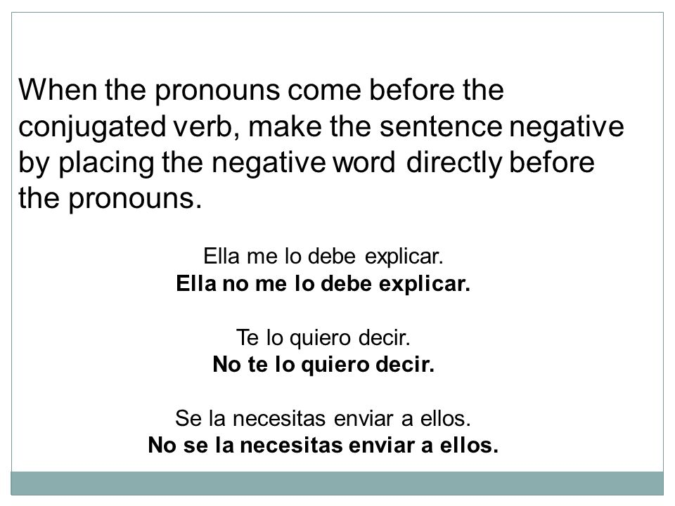 When the pronouns come before the conjugated verb, make the sentence negative by placing the negative word directly before the pronouns.
