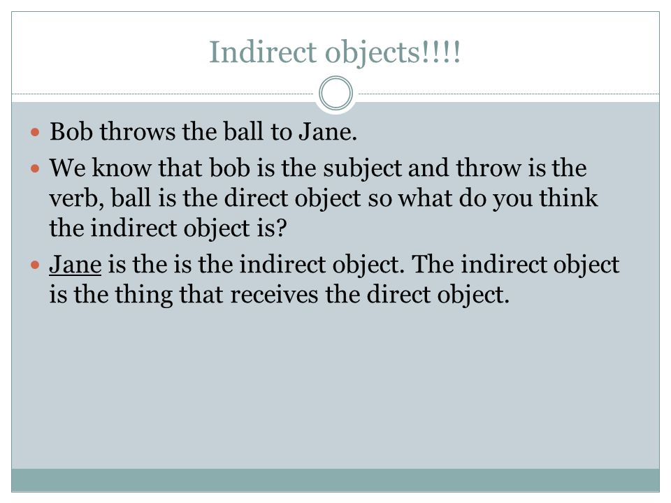 Indirect objects!!!! Bob throws the ball to Jane.