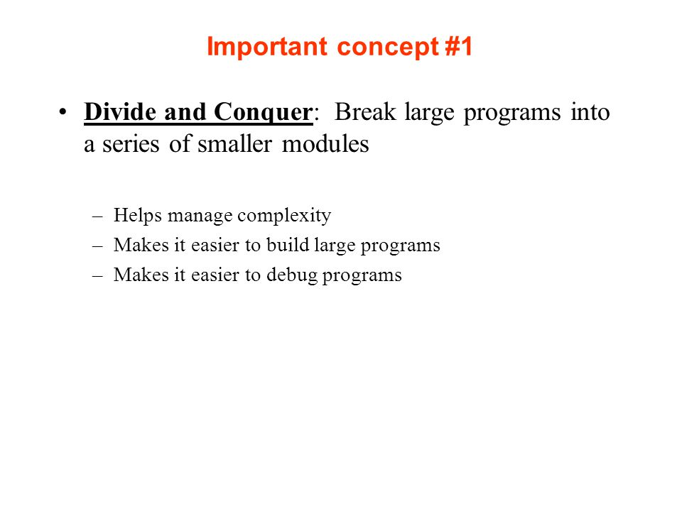 Important concept #1 Divide and Conquer: Break large programs into a series of smaller modules. Helps manage complexity.