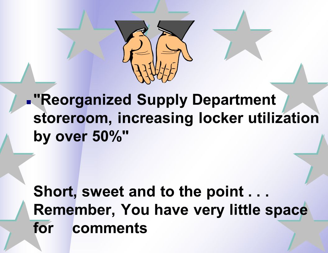 Reorganized Supply Department storeroom, increasing locker utilization by over 50% Short, sweet and to the point . . . Remember, You have very little space for comments