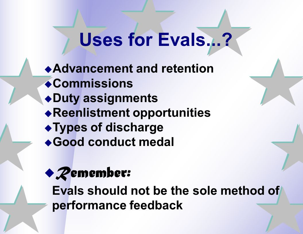 Uses for Evals... Advancement and retention. Commissions. Duty assignments. Reenlistment opportunities.