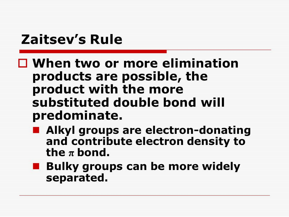 Zaitsev's Rule When two or more elimination products are possible, the product with the more substituted double bond will predominate.