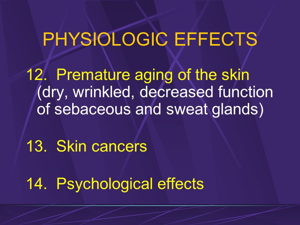 PHYSIOLOGIC EFFECTS 12. Premature aging of the skin (dry, wrinkled, decreased function of sebaceous and sweat glands)