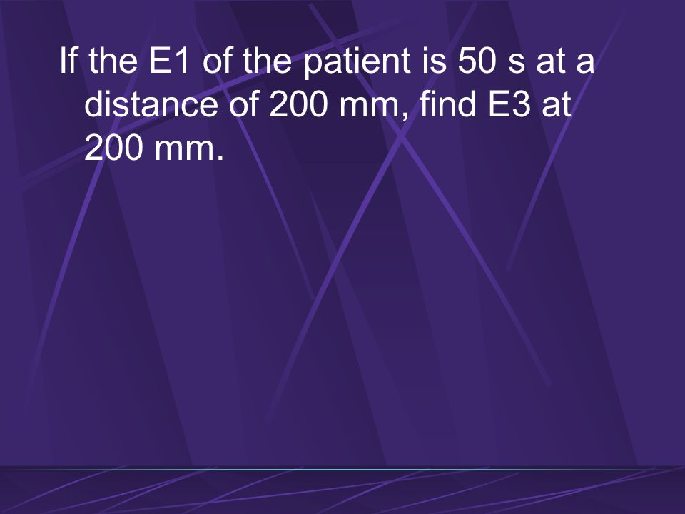 If the E1 of the patient is 50 s at a distance of 200 mm, find E3 at 200 mm.