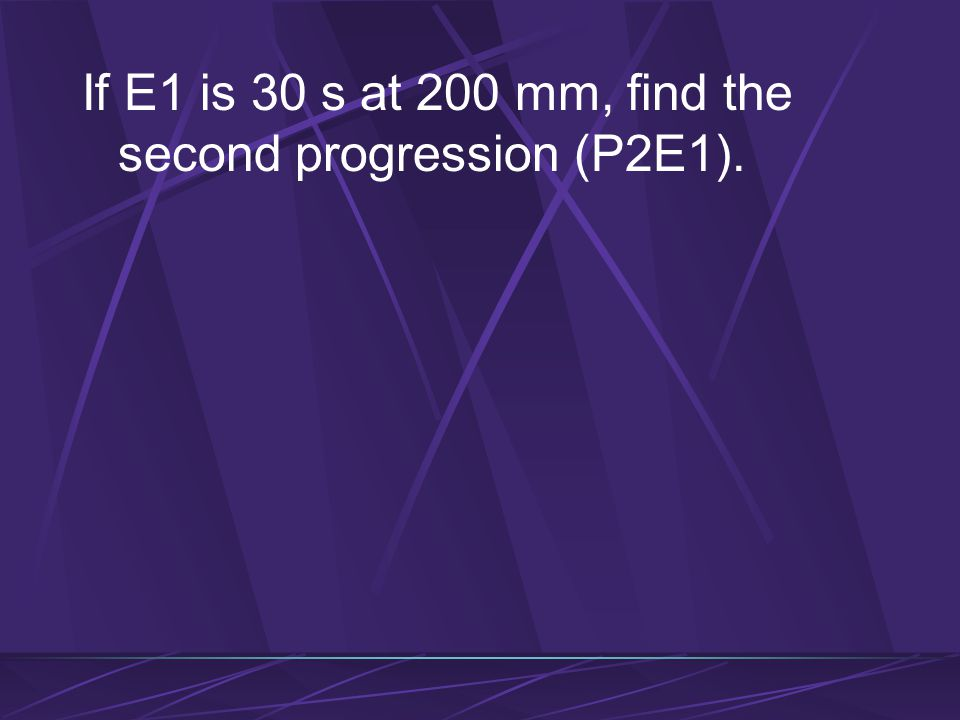 If E1 is 30 s at 200 mm, find the second progression (P2E1).