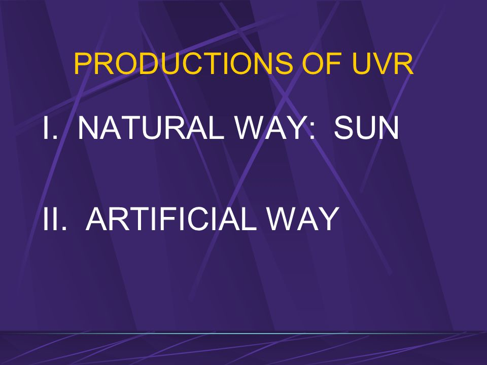 PRODUCTIONS OF UVR I. NATURAL WAY: SUN II. ARTIFICIAL WAY