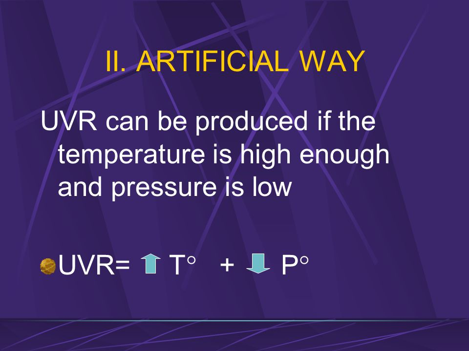 II. ARTIFICIAL WAY UVR can be produced if the temperature is high enough and pressure is low.