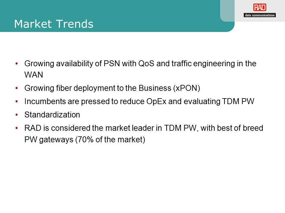 Market Trends Growing availability of PSN with QoS and traffic engineering in the WAN. Growing fiber deployment to the Business (xPON)