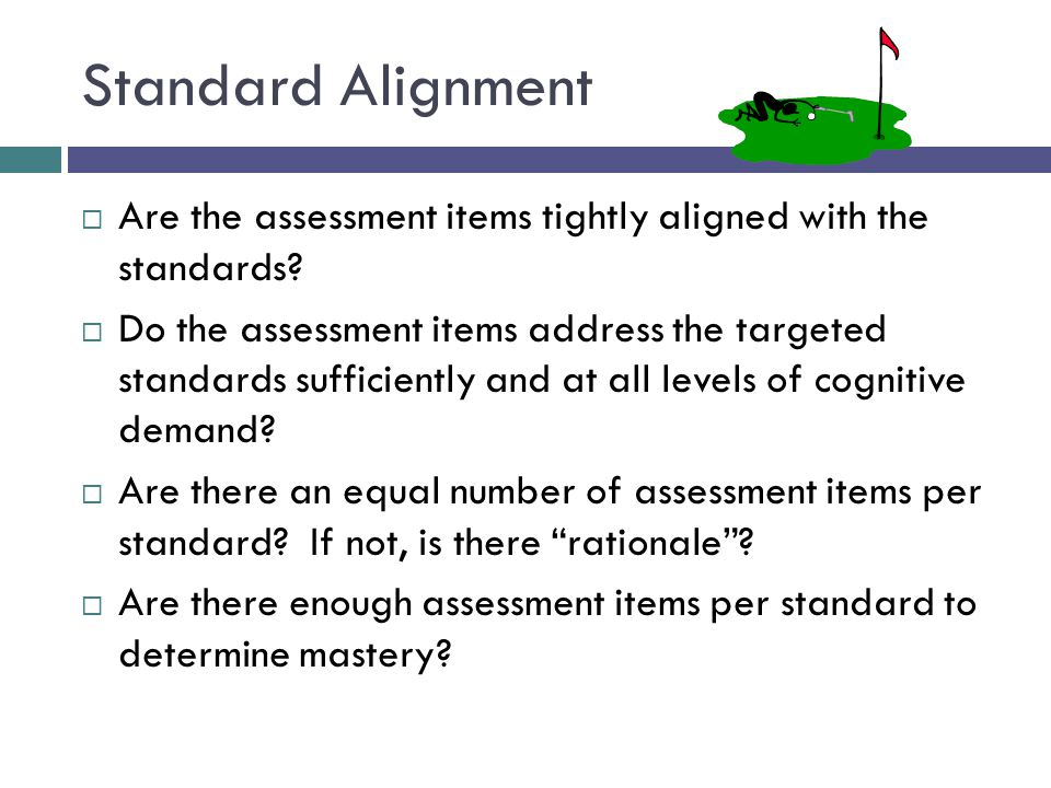 Standard Alignment Are the assessment items tightly aligned with the standards
