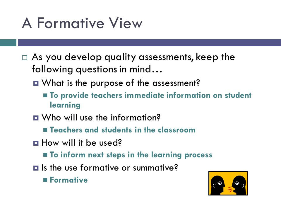 A Formative View As you develop quality assessments, keep the following questions in mind… What is the purpose of the assessment
