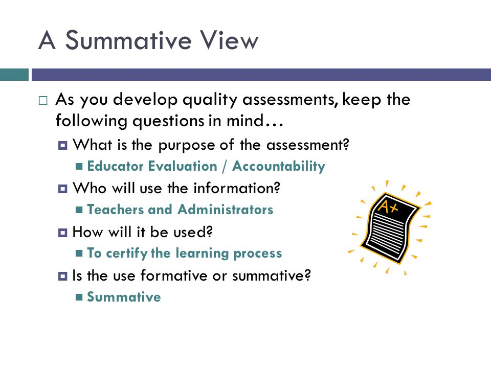 A Summative View As you develop quality assessments, keep the following questions in mind… What is the purpose of the assessment
