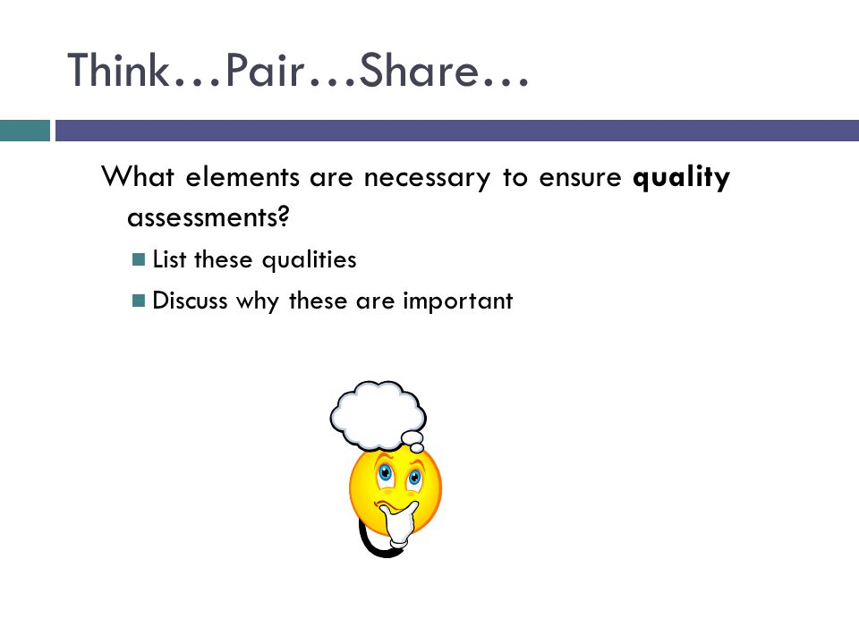 Think…Pair…Share… What elements are necessary to ensure quality assessments List these qualities.