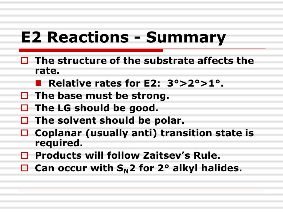 E2 Reactions - Summary The structure of the substrate affects the rate. Relative rates for E2: 3°>2°>1°.
