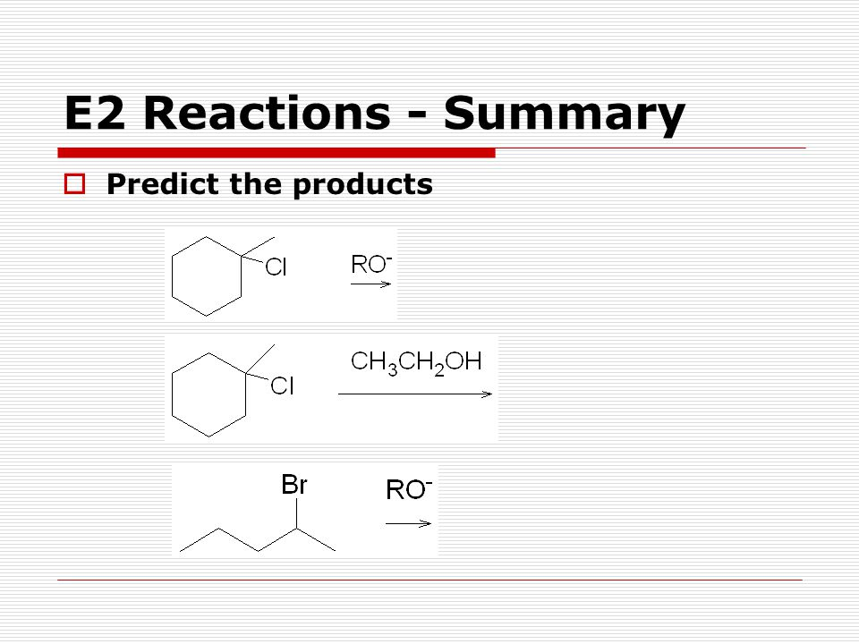 E2 Reactions - Summary Predict the products