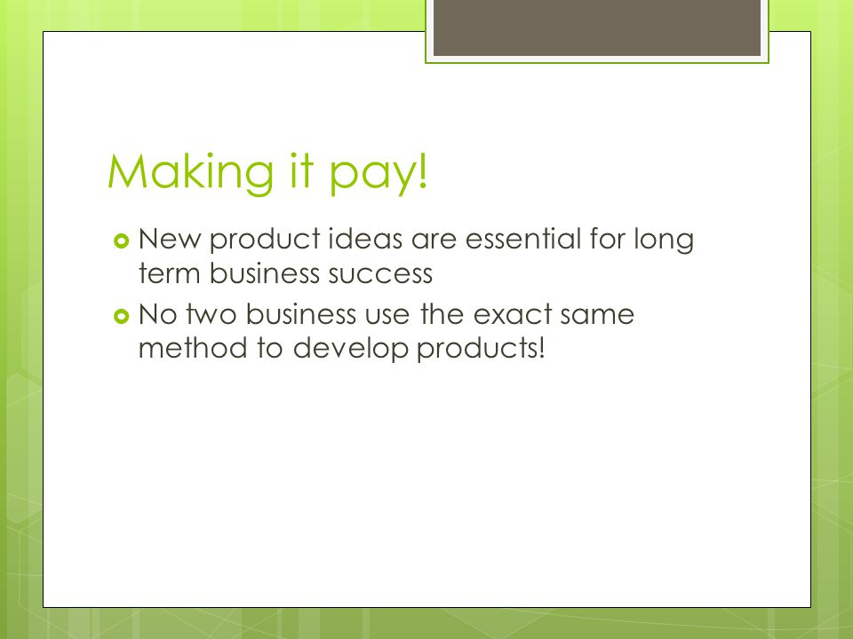 Making it pay. New product ideas are essential for long term business success.