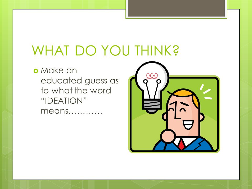 WHAT DO YOU THINK Make an educated guess as to what the word IDEATION means…………