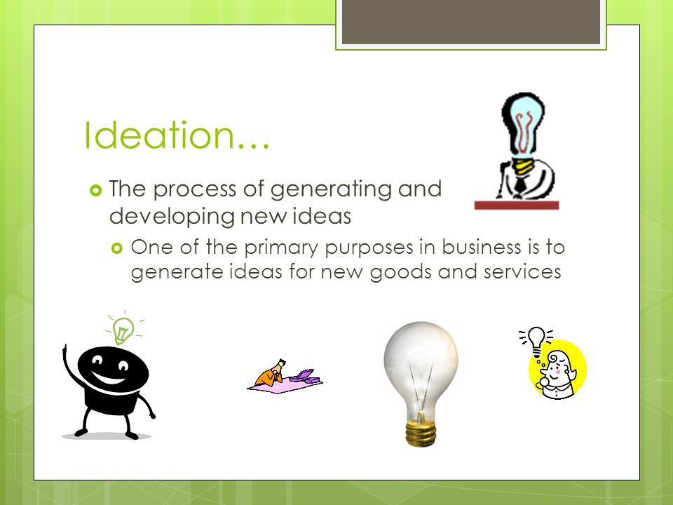 Ideation… The process of generating and developing new ideas