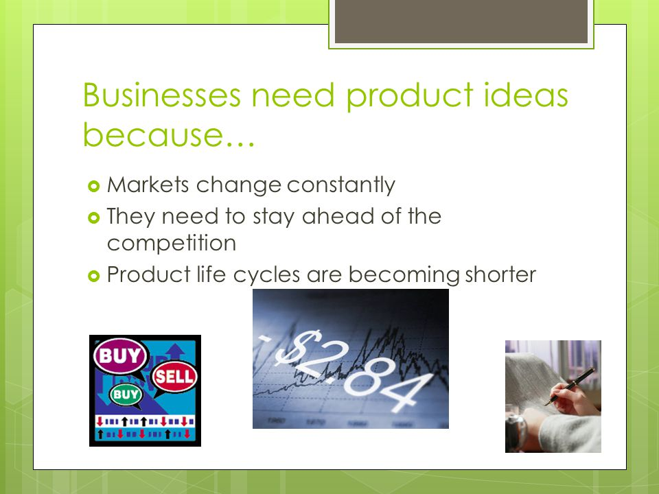Businesses need product ideas because…