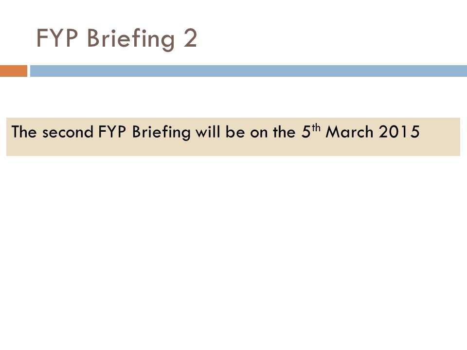 FYP Briefing 2 The second FYP Briefing will be on the 5th March 2015