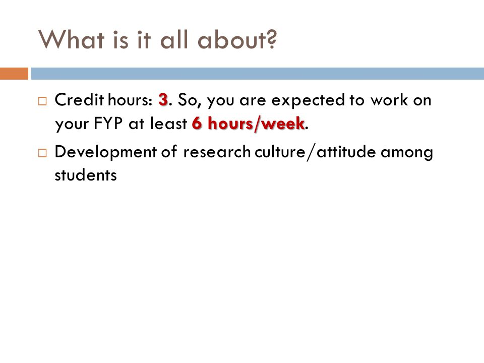 What is it all about Credit hours: 3. So, you are expected to work on your FYP at least 6 hours/week.