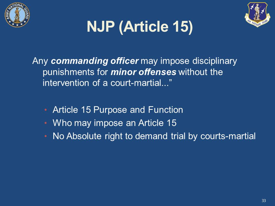 NJP (Article 15) Any commanding officer may impose disciplinary punishments for minor offenses without the intervention of a court-martial...