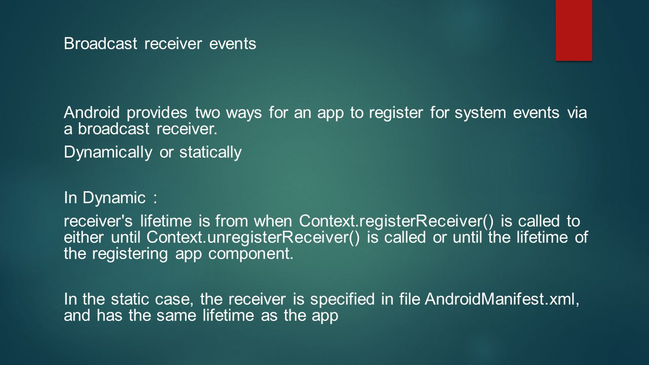 Broadcast receiver events Android provides two ways for an app to register for system events via a broadcast receiver.