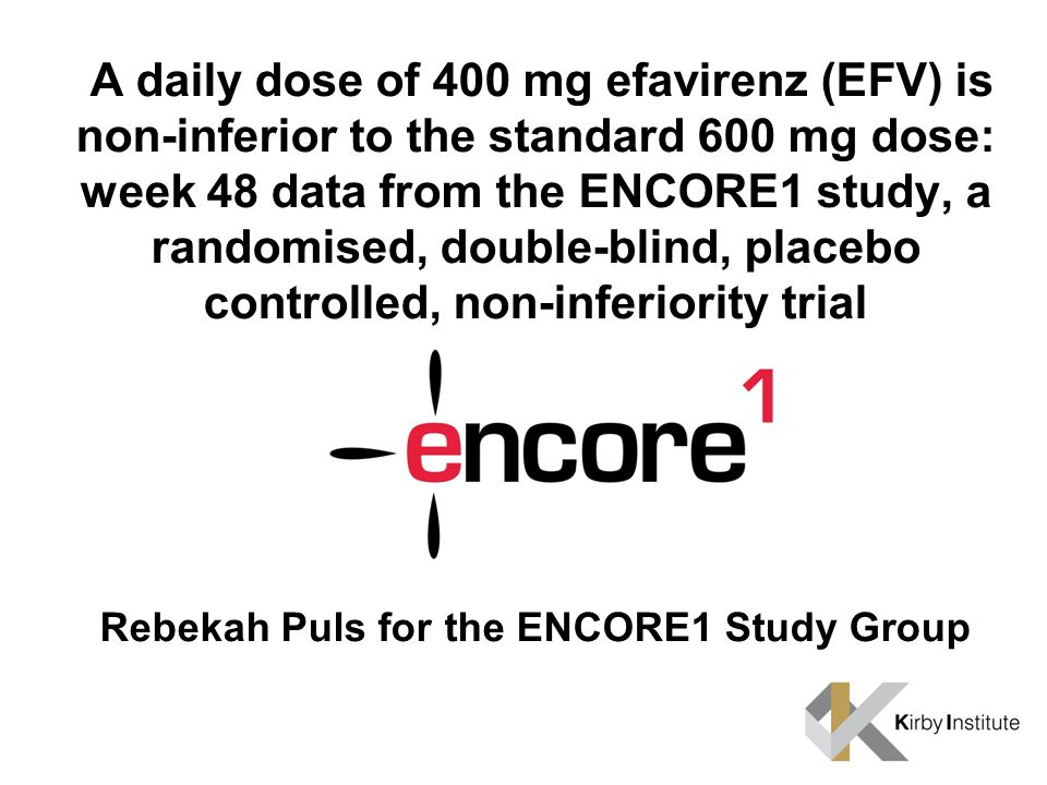 A daily dose of 400 mg efavirenz (EFV) is non-inferior to the standard 600 mg dose: week 48 data from the ENCORE1 study, a randomised, double-blind, placebo controlled, non-inferiority trial Rebekah Puls for the ENCORE1 Study Group