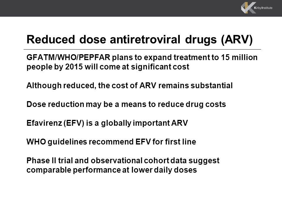 Reduced dose antiretroviral drugs (ARV) GFATM/WHO/PEPFAR plans to expand treatment to 15 million people by 2015 will come at significant cost Although reduced, the cost of ARV remains substantial Dose reduction may be a means to reduce drug costs Efavirenz (EFV) is a globally important ARV WHO guidelines recommend EFV for first line Phase II trial and observational cohort data suggest comparable performance at lower daily doses