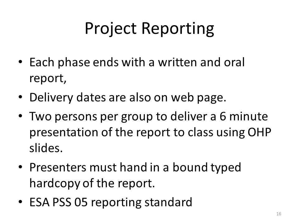 Project Reporting Each phase ends with a written and oral report,