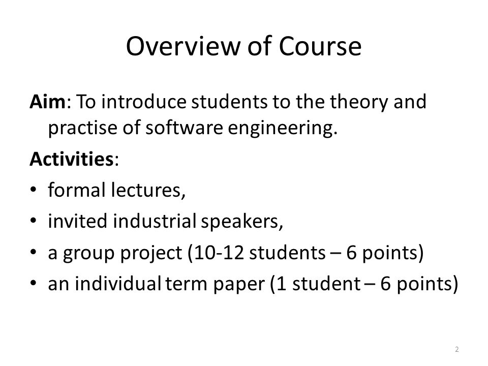 Overview of Course Aim: To introduce students to the theory and practise of software engineering. Activities: