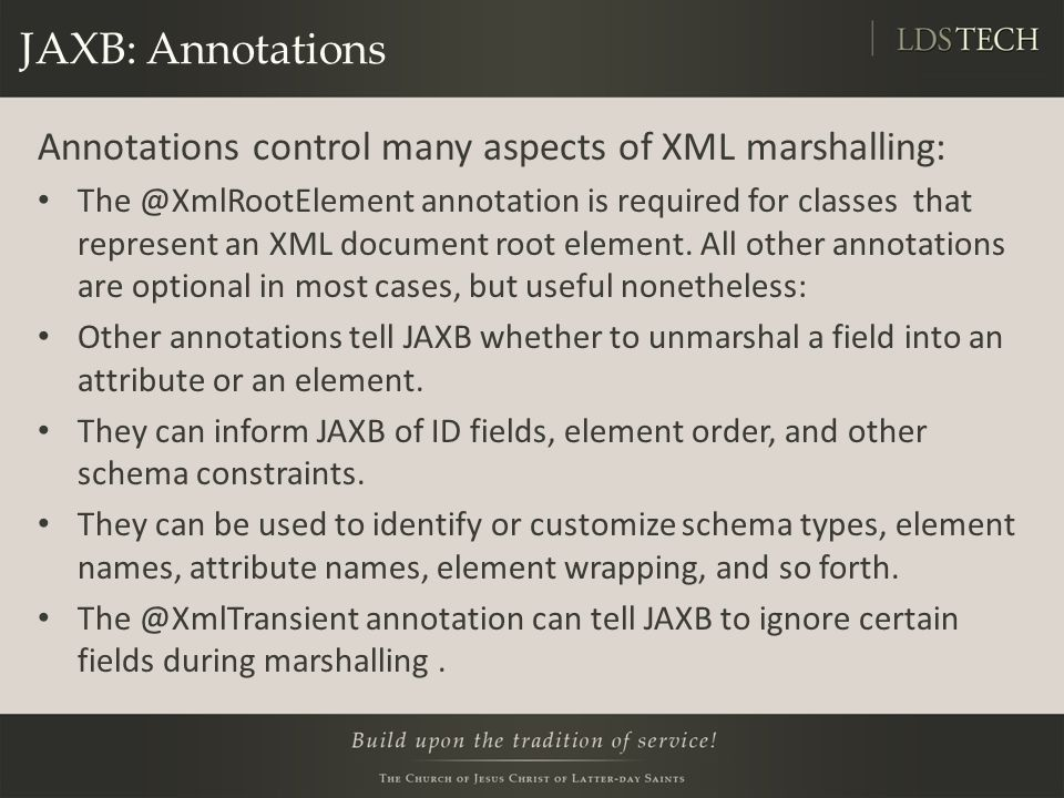 JAXB: Annotations Annotations control many aspects of XML marshalling: