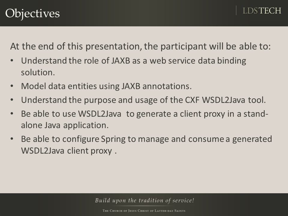 Objectives At the end of this presentation, the participant will be able to: Understand the role of JAXB as a web service data binding solution.