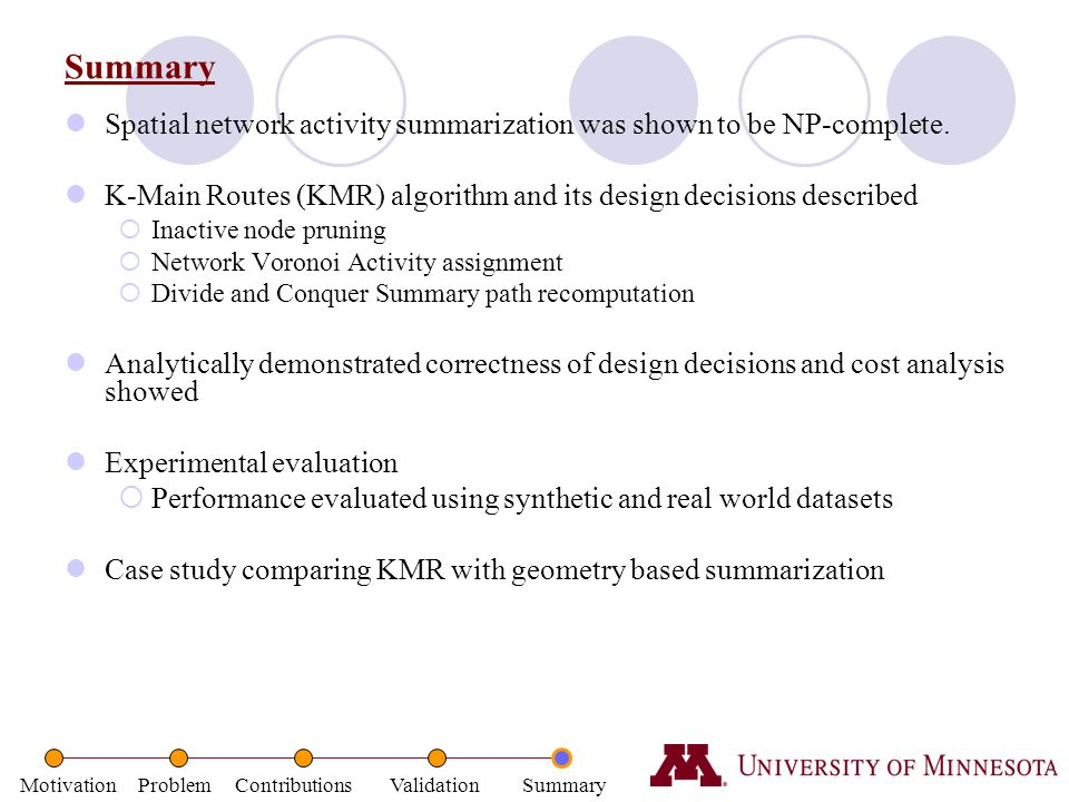 Summary Spatial network activity summarization was shown to be NP-complete. K-Main Routes (KMR) algorithm and its design decisions described.