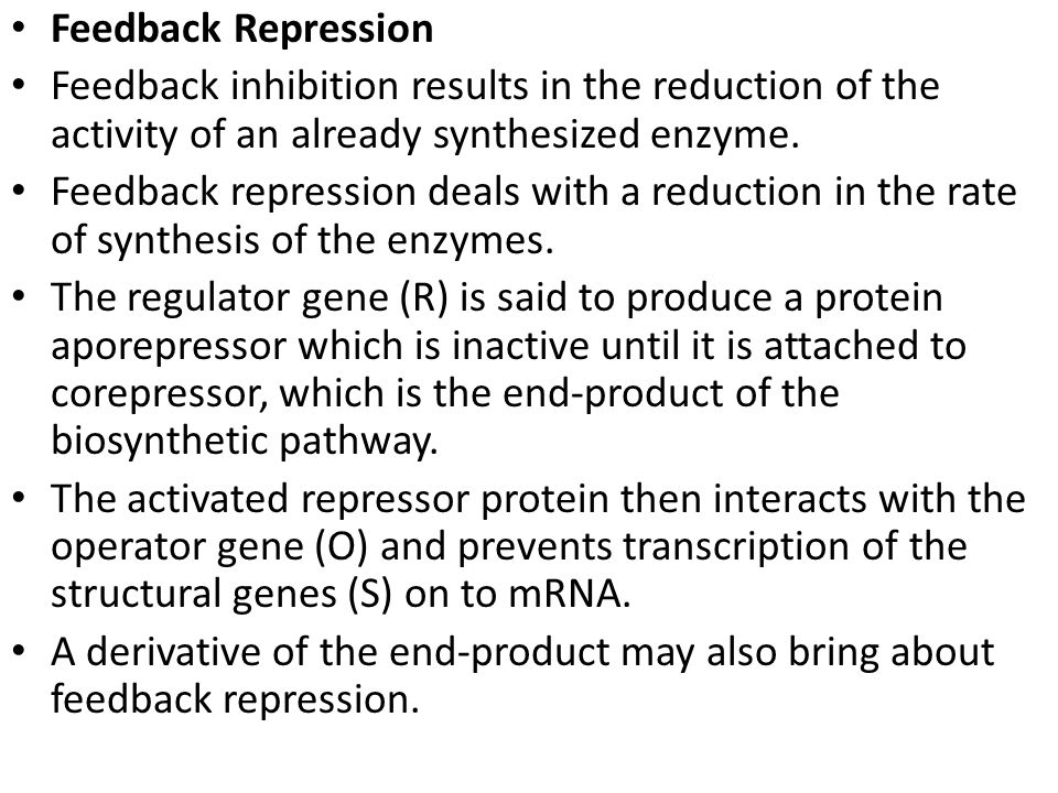 Feedback Repression Feedback inhibition results in the reduction of the activity of an already synthesized enzyme.