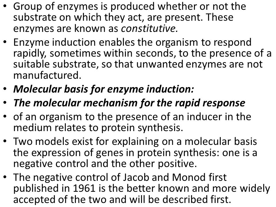 Group of enzymes is produced whether or not the substrate on which they act, are present. These enzymes are known as constitutive.