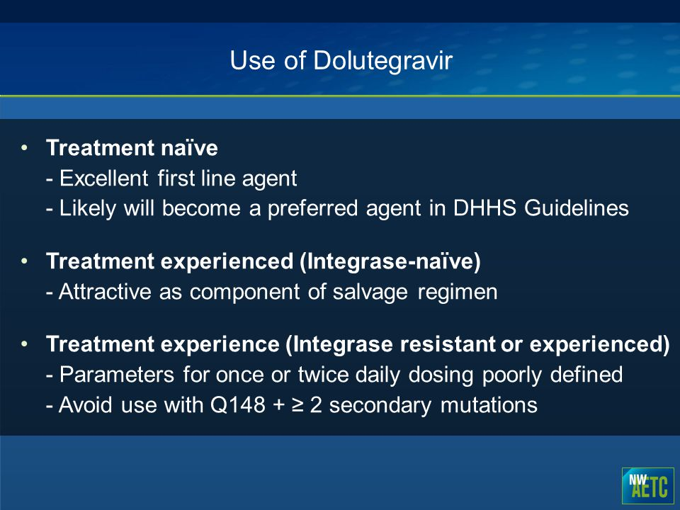 Use of Dolutegravir Treatment naïve - Excellent first line agent - Likely will become a preferred agent in DHHS Guidelines.