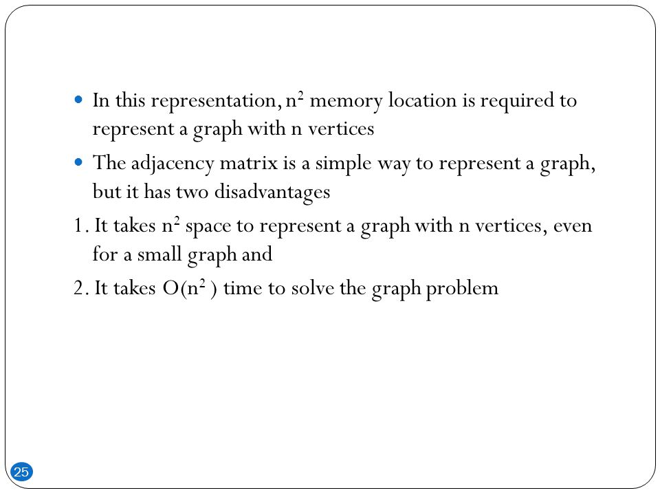 In this representation, n2 memory location is required to represent a graph with n vertices