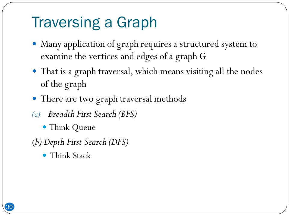 Traversing a Graph Many application of graph requires a structured system to examine the vertices and edges of a graph G.
