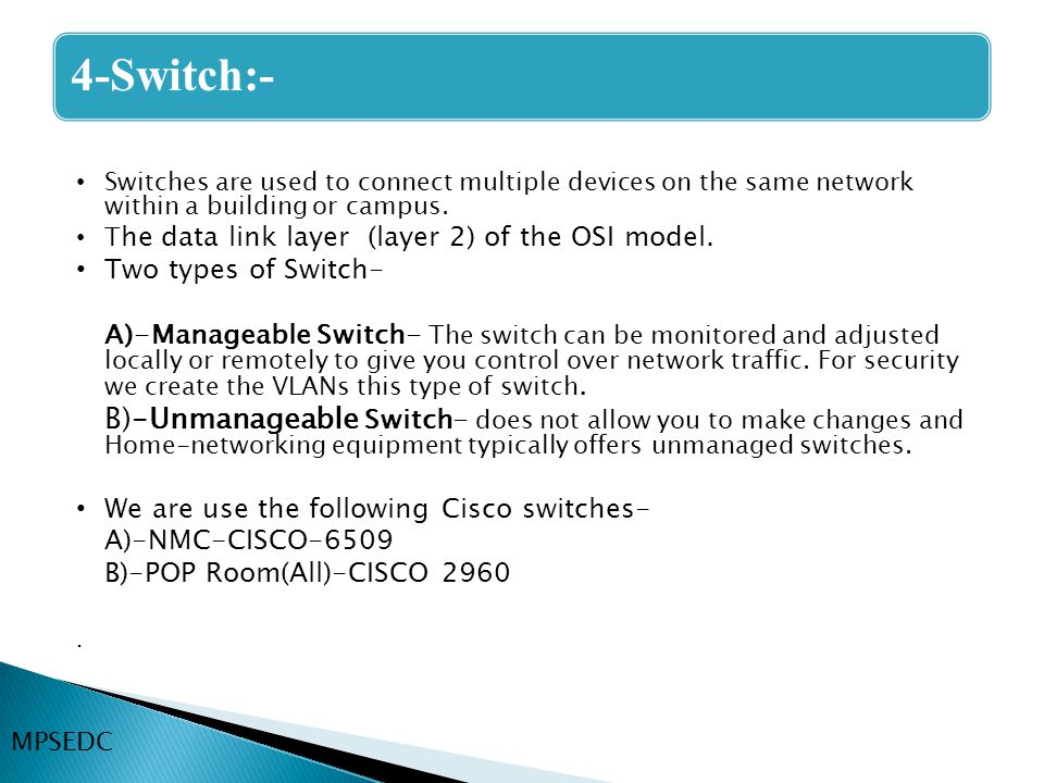 4-Switch:- Switches are used to connect multiple devices on the same network within a building or campus.