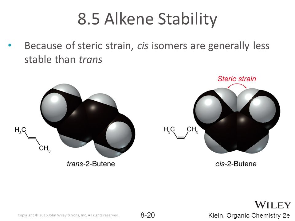 8.5 Alkene Stability Because of steric strain, cis isomers are generally less stable than trans.