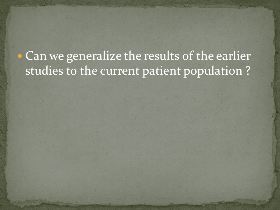 Can we generalize the results of the earlier studies to the current patient population