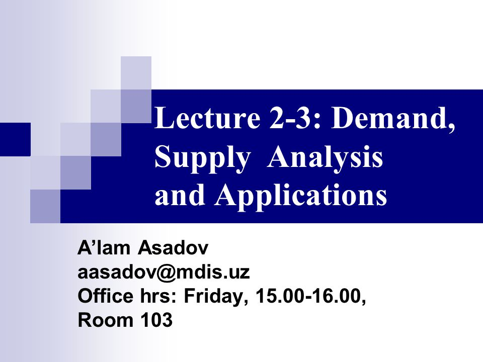 Lecture 2-3: Demand, Supply Analysis and Applications