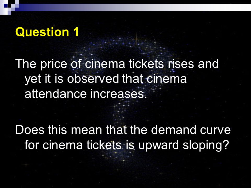 Question 1 The price of cinema tickets rises and yet it is observed that cinema attendance increases.