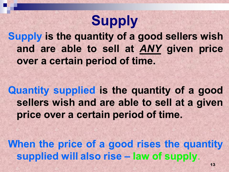 Supply Supply is the quantity of a good sellers wish and are able to sell at ANY given price over a certain period of time.