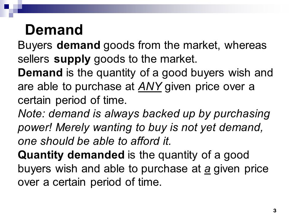 Demand Buyers demand goods from the market, whereas
