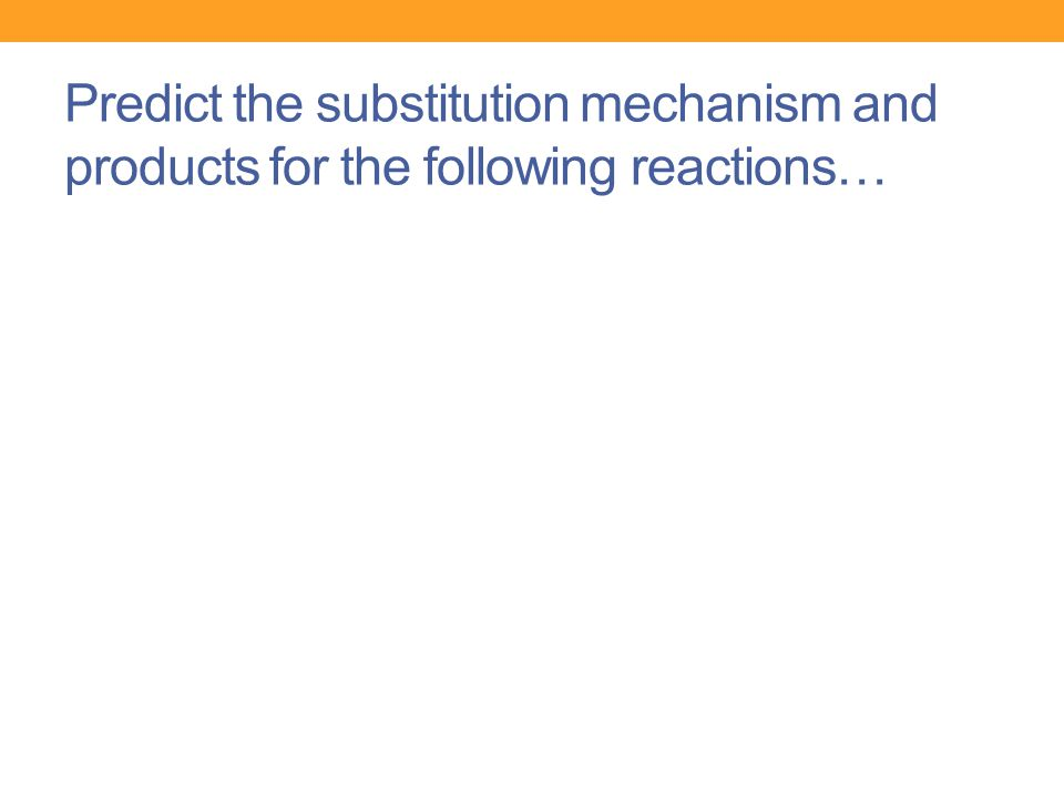 Predict the substitution mechanism and products for the following reactions…