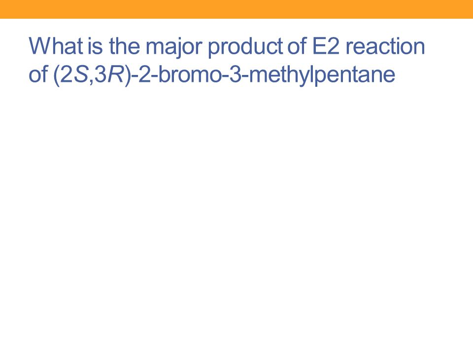 What is the major product of E2 reaction of (2S,3R)-2-bromo-3-methylpentane